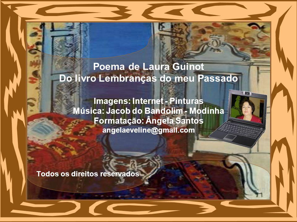 Poema de Laura Guinot Do livro Lembranças do meu Passado Imagens: Internet - Pinturas Música: Jacob do Bandolim - Modinha Formatação: Ângela Santos angelaeveline@gmail.com Todos os direitos reservados