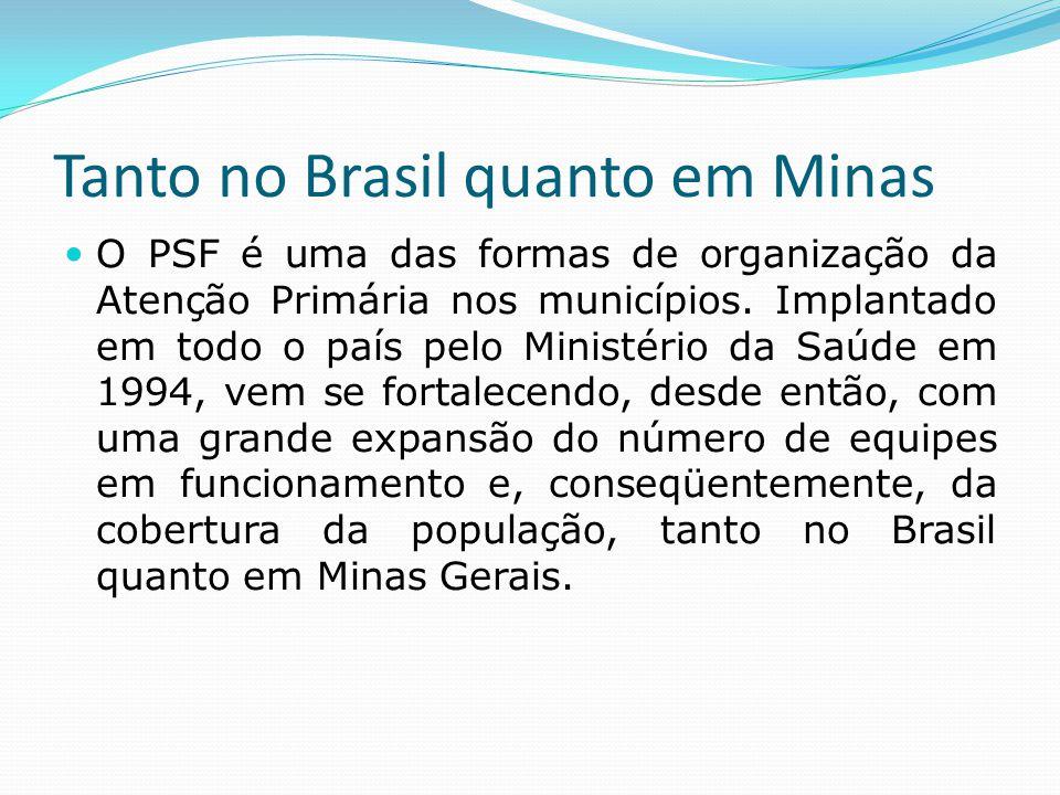 Tanto no Brasil quanto em Minas  O PSF é uma das formas de organização da Atenção Primária nos municípios. Implantado em todo o país pelo Ministério