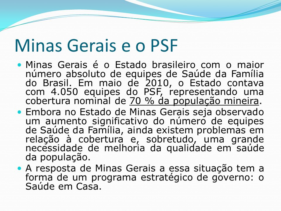 Minas Gerais e o PSF  Minas Gerais é o Estado brasileiro com o maior número absoluto de equipes de Saúde da Família do Brasil. Em maio de 2010, o Est