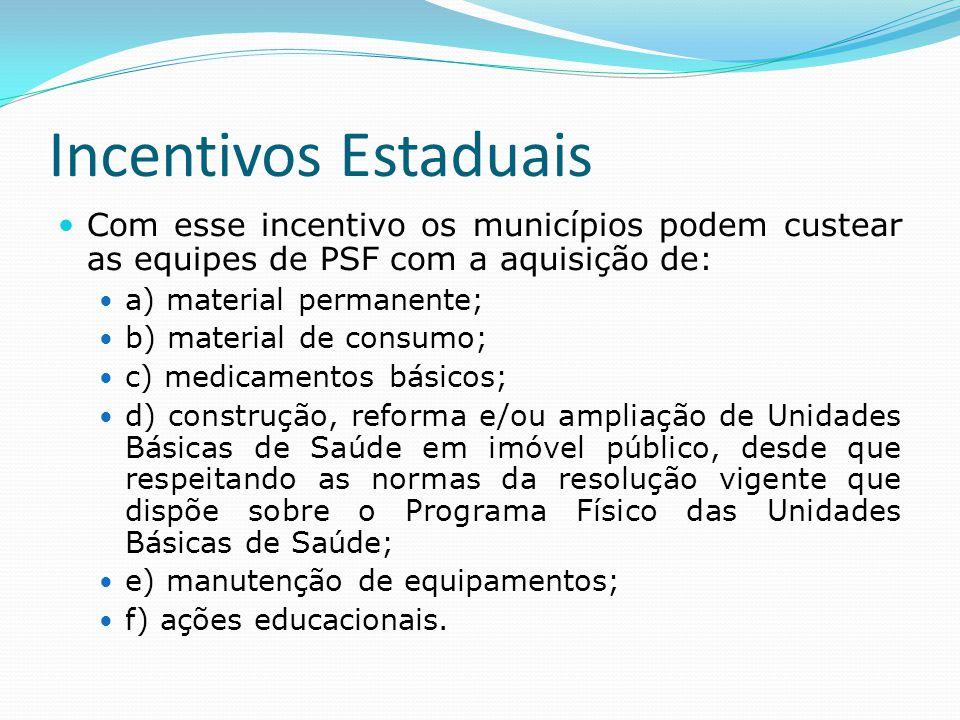 Incentivos Estaduais  Com esse incentivo os municípios podem custear as equipes de PSF com a aquisição de:  a) material permanente;  b) material de