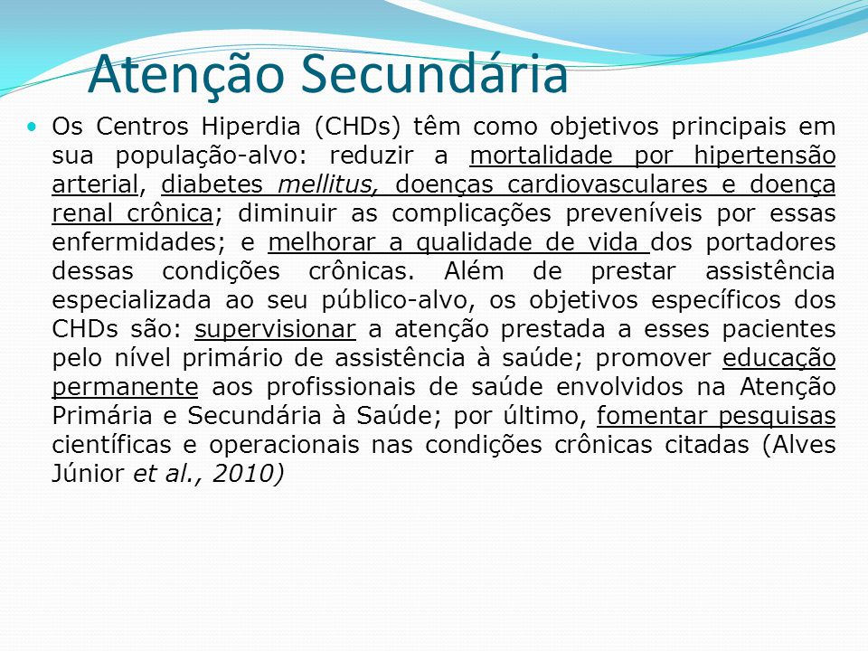 Atenção Secundária  Os Centros Hiperdia (CHDs) têm como objetivos principais em sua população-alvo: reduzir a mortalidade por hipertensão arterial, d