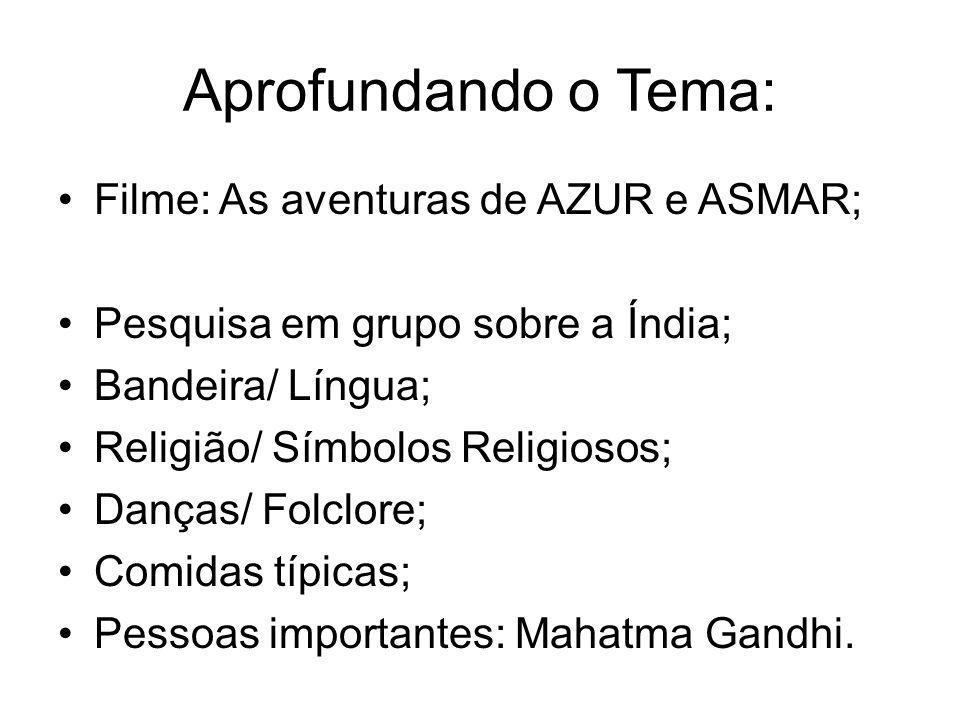 Aprofundando o Tema: •Filme: As aventuras de AZUR e ASMAR; •Pesquisa em grupo sobre a Índia; •Bandeira/ Língua; •Religião/ Símbolos Religiosos; •Danças/ Folclore; •Comidas típicas; •Pessoas importantes: Mahatma Gandhi.