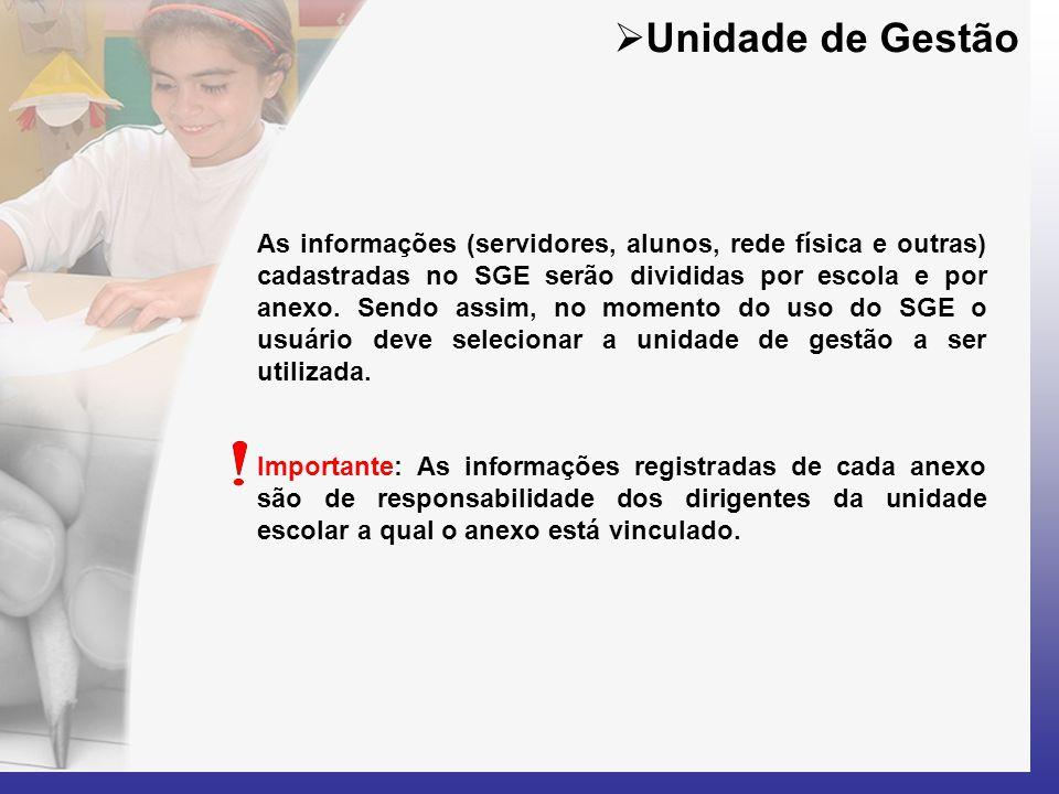  Unidade de Gestão As informações (servidores, alunos, rede física e outras) cadastradas no SGE serão divididas por escola e por anexo. Sendo assim,
