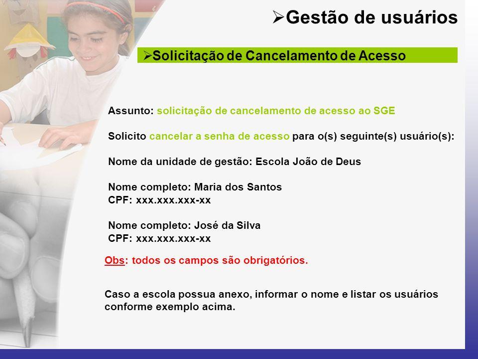 Assunto: solicitação de cancelamento de acesso ao SGE Solicito cancelar a senha de acesso para o(s) seguinte(s) usuário(s): Nome da unidade de gestão: