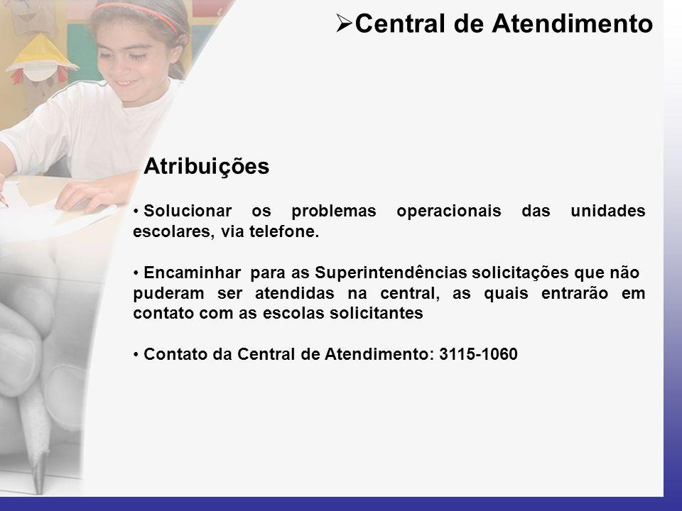  Central de Atendimento Atribuições • Solucionar os problemas operacionais das unidades escolares, via telefone. • Encaminhar para as Superintendênci
