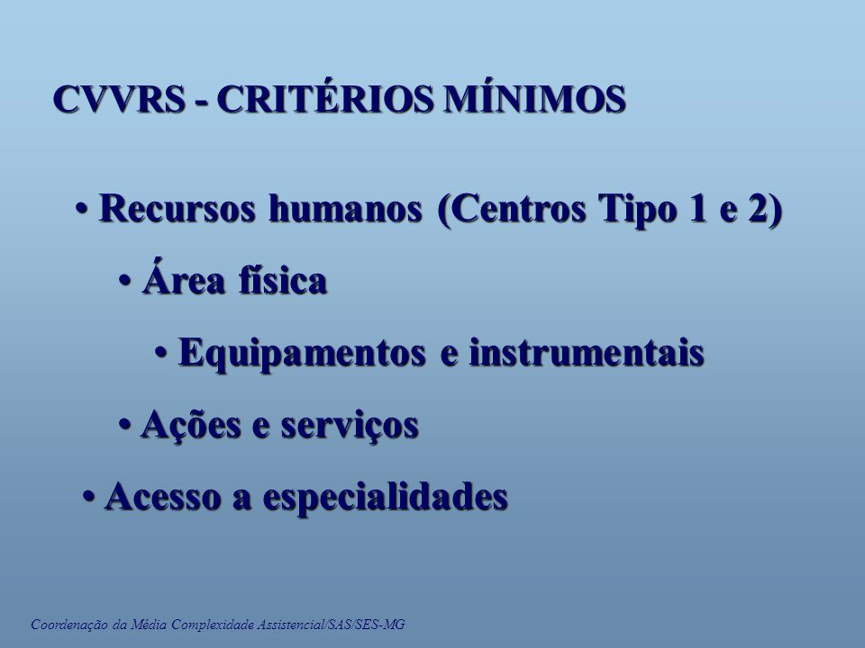 Coordenação da Média Complexidade Assistencial/SAS/SES-MG CVVRS - CRITÉRIOS MÍNIMOS • Recursos humanos (Centros Tipo 1 e 2) • Área física • Equipamentos e instrumentais • Ações e serviços • Acesso a especialidades
