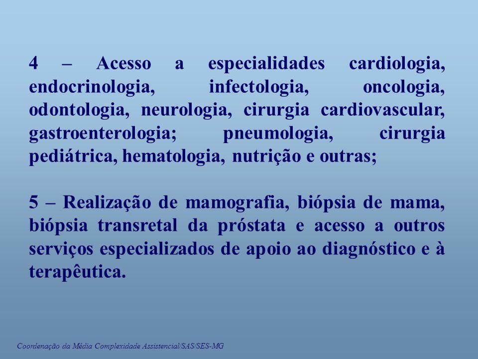 Coordenação da Média Complexidade Assistencial/SAS/SES-MG 4 – Acesso a especialidades cardiologia, endocrinologia, infectologia, oncologia, odontologia, neurologia, cirurgia cardiovascular, gastroenterologia; pneumologia, cirurgia pediátrica, hematologia, nutrição e outras; 5 – Realização de mamografia, biópsia de mama, biópsia transretal da próstata e acesso a outros serviços especializados de apoio ao diagnóstico e à terapêutica.