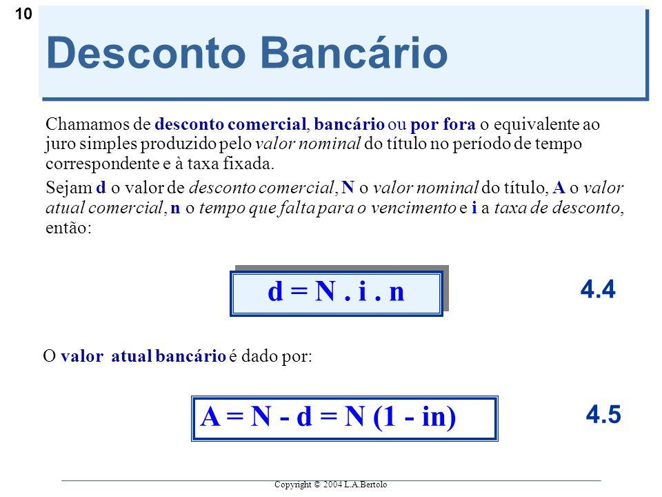 Copyright © 2004 L.A.Bertolo 10 Desconto Bancário Chamamos de desconto comercial, bancário ou por fora o equivalente ao juro simples produzido pelo va