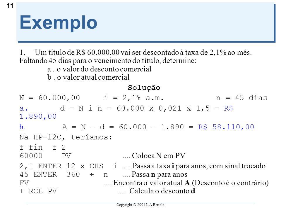 Copyright © 2004 L.A.Bertolo 11 Exemplo 1. Um título de R$ 60.000,00 vai ser descontado à taxa de 2,1% ao mês. Faltando 45 dias para o vencimento do t
