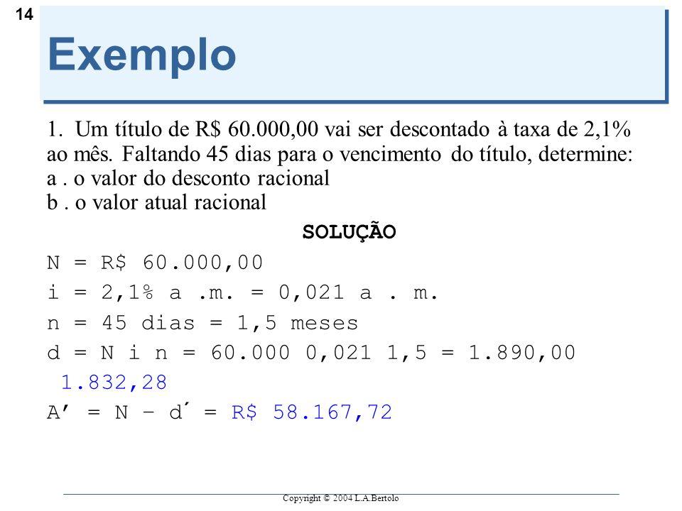Copyright © 2004 L.A.Bertolo 14 Exemplo 1. Um título de R$ 60.000,00 vai ser descontado à taxa de 2,1% ao mês. Faltando 45 dias para o vencimento do t