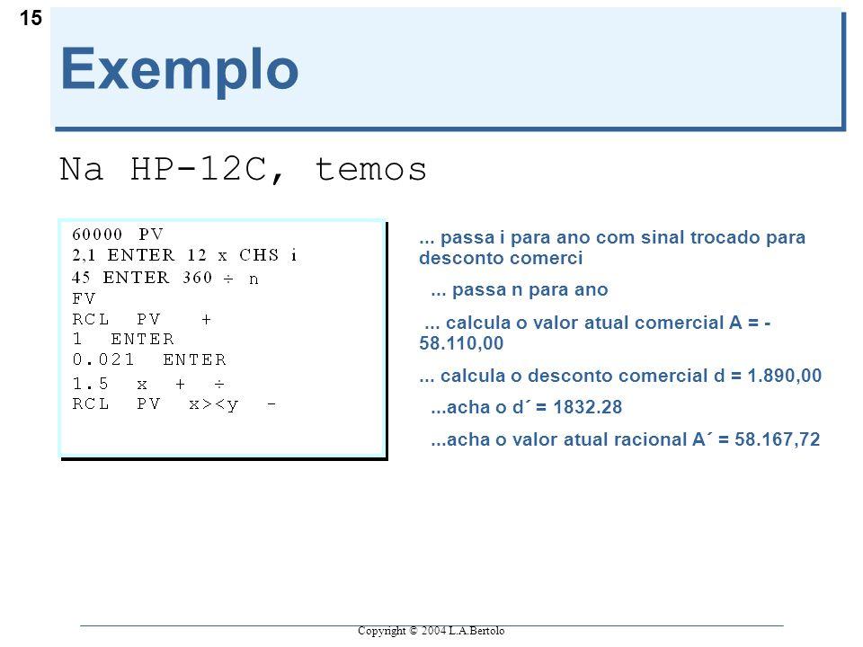 Copyright © 2004 L.A.Bertolo 15 Exemplo Na HP-12C, temos... passa i para ano com sinal trocado para desconto comerci... passa n para ano... calcula o