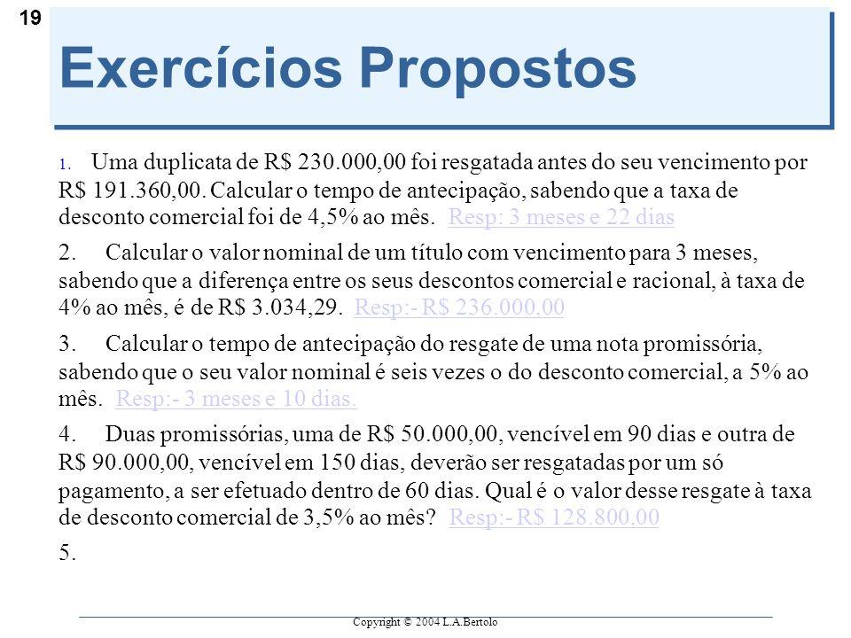 Copyright © 2004 L.A.Bertolo 19 Exercícios Propostos 1. Uma duplicata de R$ 230.000,00 foi resgatada antes do seu vencimento por R$ 191.360,00. Calcul