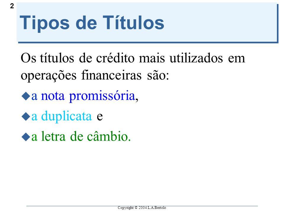 Copyright © 2004 L.A.Bertolo 2 Tipos de Títulos Os títulos de crédito mais utilizados em operações financeiras são:  a nota promissória,  a duplicat