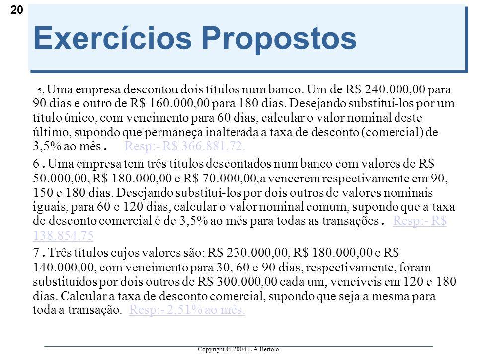 Copyright © 2004 L.A.Bertolo 20 Exercícios Propostos 5. Uma empresa descontou dois títulos num banco. Um de R$ 240.000,00 para 90 dias e outro de R$ 1