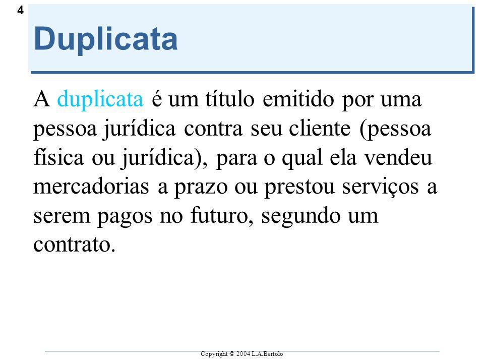Copyright © 2004 L.A.Bertolo 4 Duplicata A duplicata é um título emitido por uma pessoa jurídica contra seu cliente (pessoa física ou jurídica), para