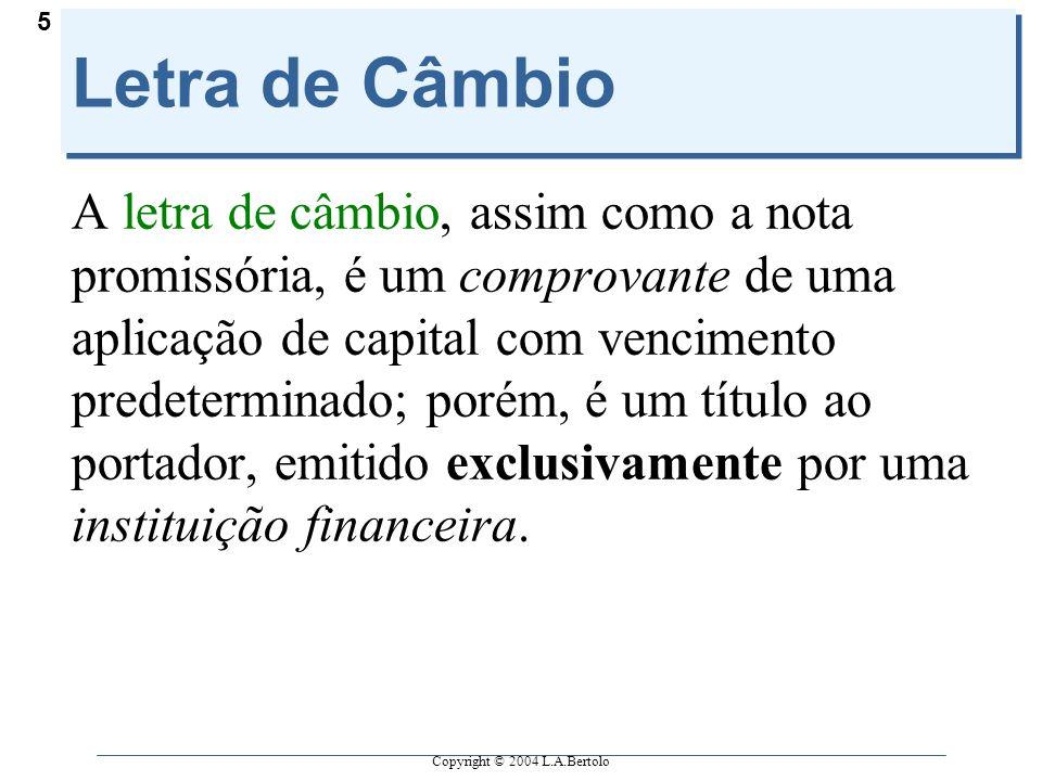 Copyright © 2004 L.A.Bertolo 5 Letra de Câmbio A letra de câmbio, assim como a nota promissória, é um comprovante de uma aplicação de capital com venc