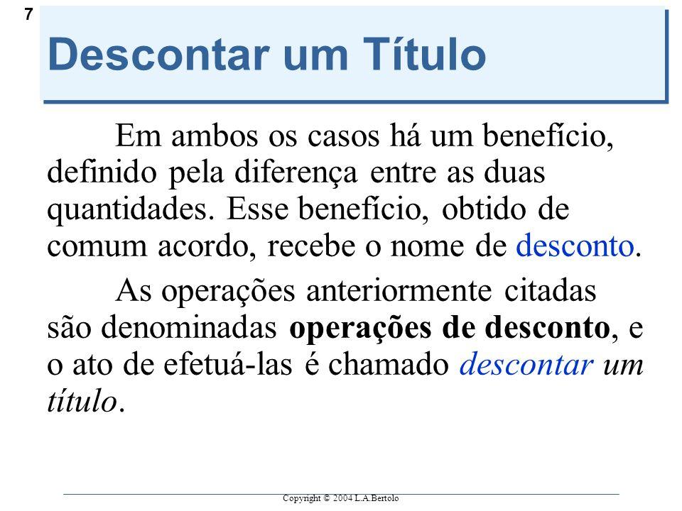 Copyright © 2004 L.A.Bertolo 7 Descontar um Título Em ambos os casos há um benefício, definido pela diferença entre as duas quantidades. Esse benefíci