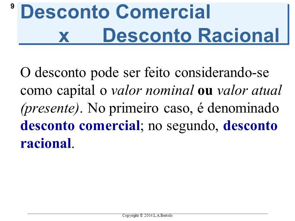 Copyright © 2004 L.A.Bertolo 9 Desconto Comercial x Desconto Racional O desconto pode ser feito considerando-se como capital o valor nominal ou valor