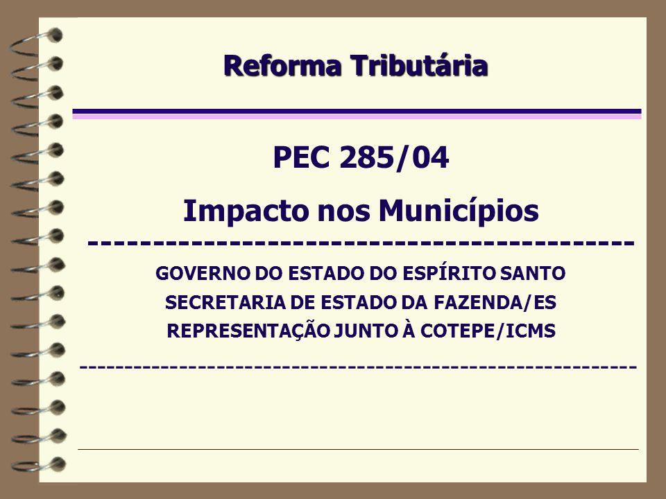 Reforma Tributária PEC 285/04 Impacto nos Municípios ------------------------------------------- GOVERNO DO ESTADO DO ESPÍRITO SANTO SECRETARIA DE ESTADO DA FAZENDA/ES REPRESENTAÇÃO JUNTO À COTEPE/ICMS ------------------------------------------------------------