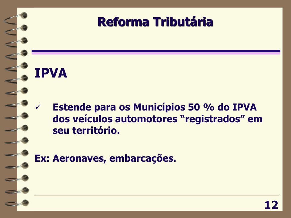 Reforma Tributária 12 IPVA  Estende para os Municípios 50 % do IPVA dos veículos automotores registrados em seu território.