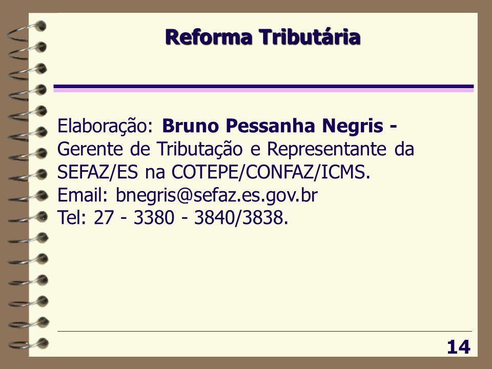 Reforma Tributária 14 Elaboração: Bruno Pessanha Negris - Gerente de Tributação e Representante da SEFAZ/ES na COTEPE/CONFAZ/ICMS.