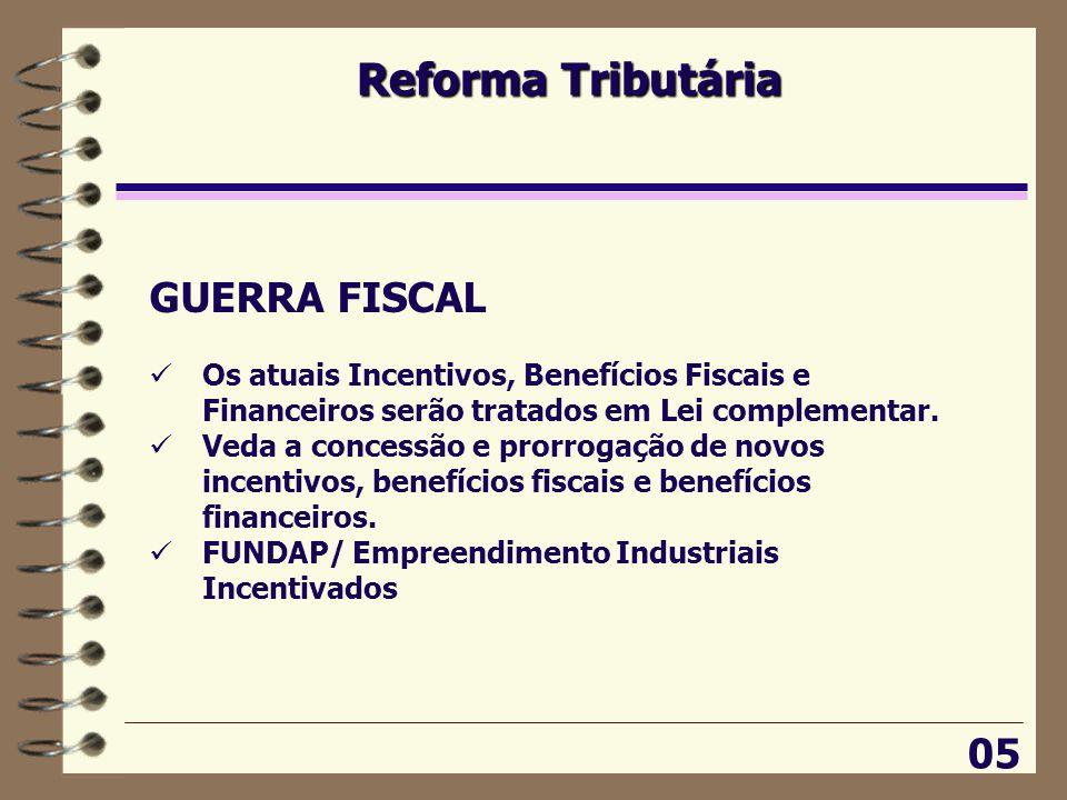 Reforma Tributária 05 GUERRA FISCAL  Os atuais Incentivos, Benefícios Fiscais e Financeiros serão tratados em Lei complementar.