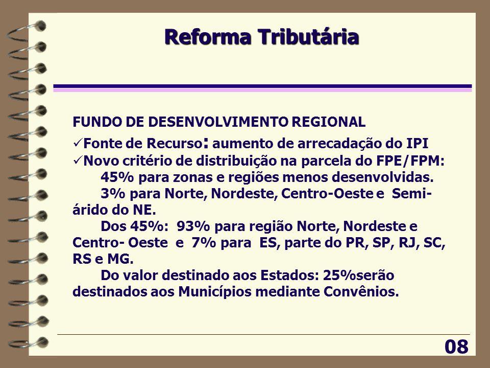 Reforma Tributária 08 FUNDO DE DESENVOLVIMENTO REGIONAL  Fonte de Recurso : aumento de arrecadação do IPI  Novo critério de distribuição na parcela do FPE/FPM: 45% para zonas e regiões menos desenvolvidas.