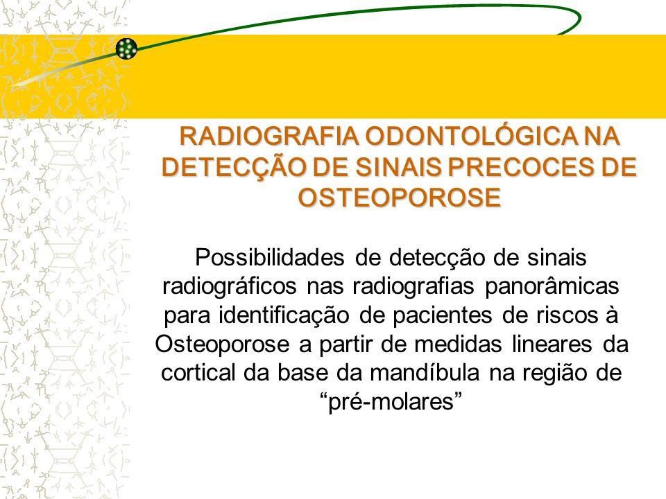 RADIOGRAFIA ODONTOLÓGICA NA DETECÇÃO DE SINAIS PRECOCES DE OSTEOPOROSE Possibilidades de detecção de sinais radiográficos nas radiografias panorâmicas para identificação de pacientes de riscos à Osteoporose a partir de medidas lineares da cortical da base da mandíbula na região de pré-molares