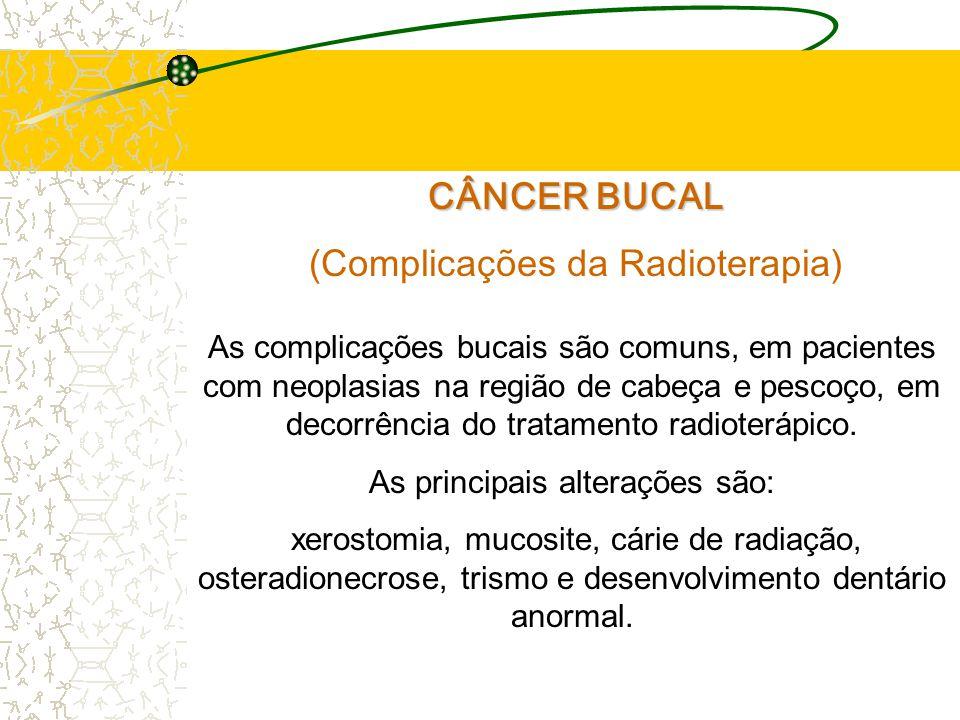 CÂNCER BUCAL (Complicações da Radioterapia) As complicações bucais são comuns, em pacientes com neoplasias na região de cabeça e pescoço, em decorrência do tratamento radioterápico.