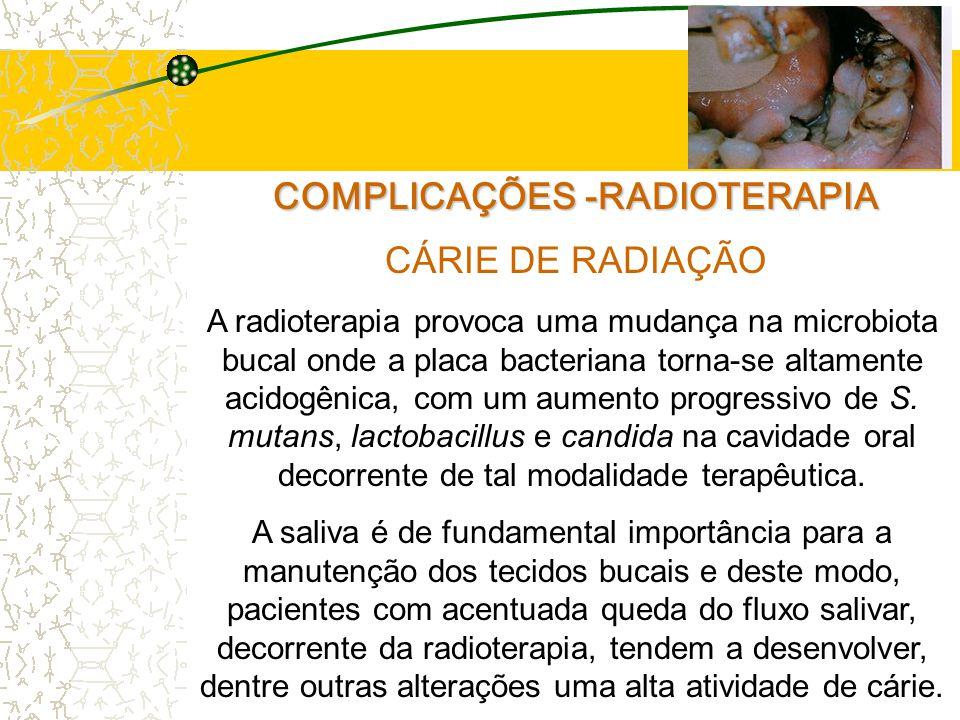 COMPLICAÇÕES -RADIOTERAPIA CÁRIE DE RADIAÇÃO A radioterapia provoca uma mudança na microbiota bucal onde a placa bacteriana torna-se altamente acidogênica, com um aumento progressivo de S.