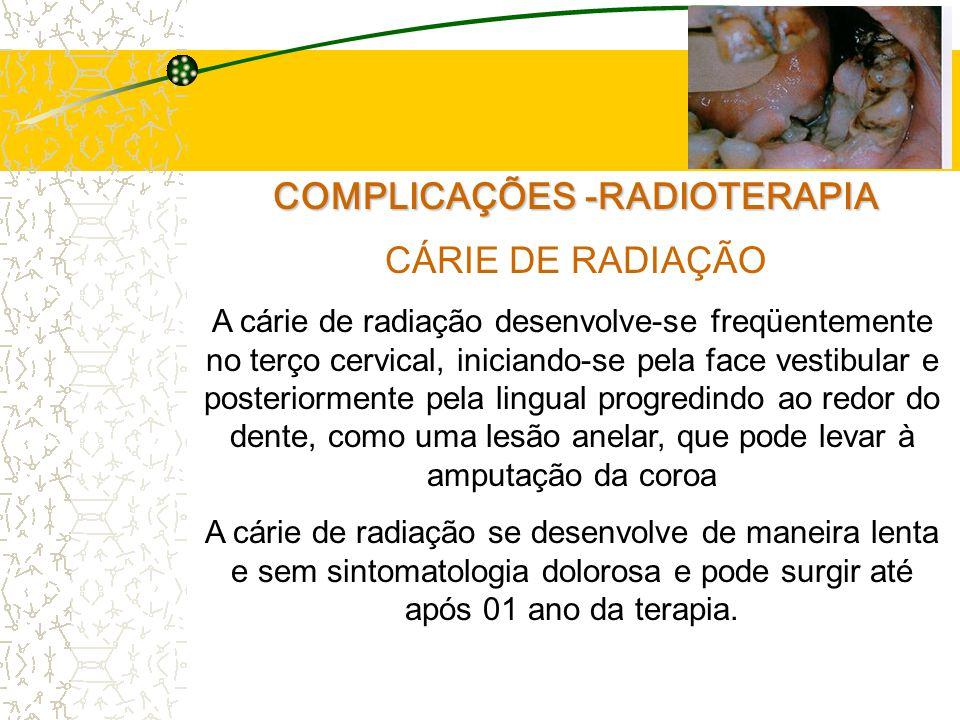 COMPLICAÇÕES -RADIOTERAPIA CÁRIE DE RADIAÇÃO A cárie de radiação desenvolve-se freqüentemente no terço cervical, iniciando-se pela face vestibular e posteriormente pela lingual progredindo ao redor do dente, como uma lesão anelar, que pode levar à amputação da coroa A cárie de radiação se desenvolve de maneira lenta e sem sintomatologia dolorosa e pode surgir até após 01 ano da terapia.