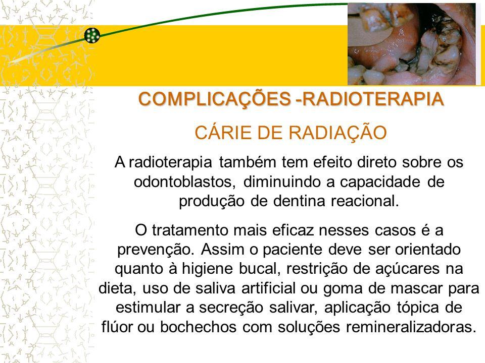 COMPLICAÇÕES -RADIOTERAPIA CÁRIE DE RADIAÇÃO A radioterapia também tem efeito direto sobre os odontoblastos, diminuindo a capacidade de produção de dentina reacional.