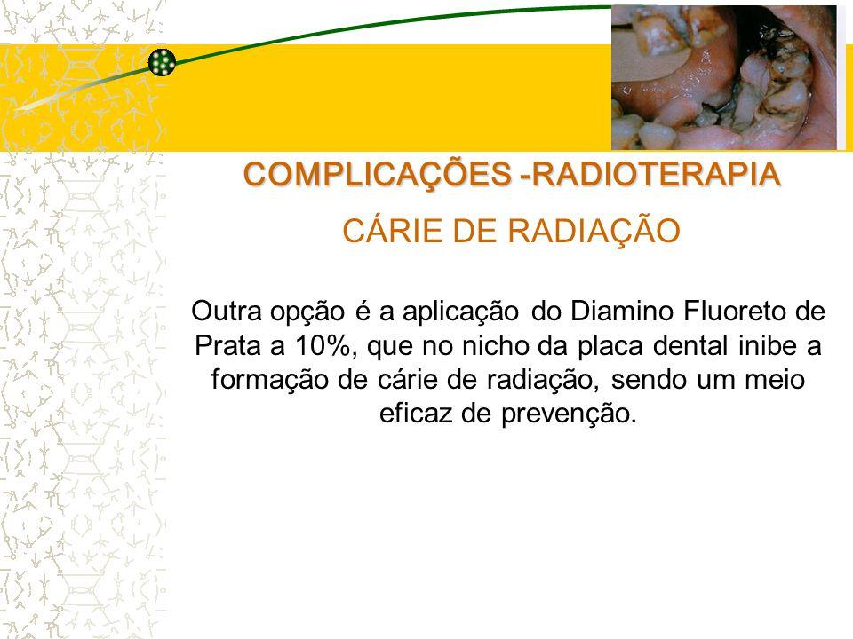 COMPLICAÇÕES -RADIOTERAPIA CÁRIE DE RADIAÇÃO Outra opção é a aplicação do Diamino Fluoreto de Prata a 10%, que no nicho da placa dental inibe a formação de cárie de radiação, sendo um meio eficaz de prevenção.