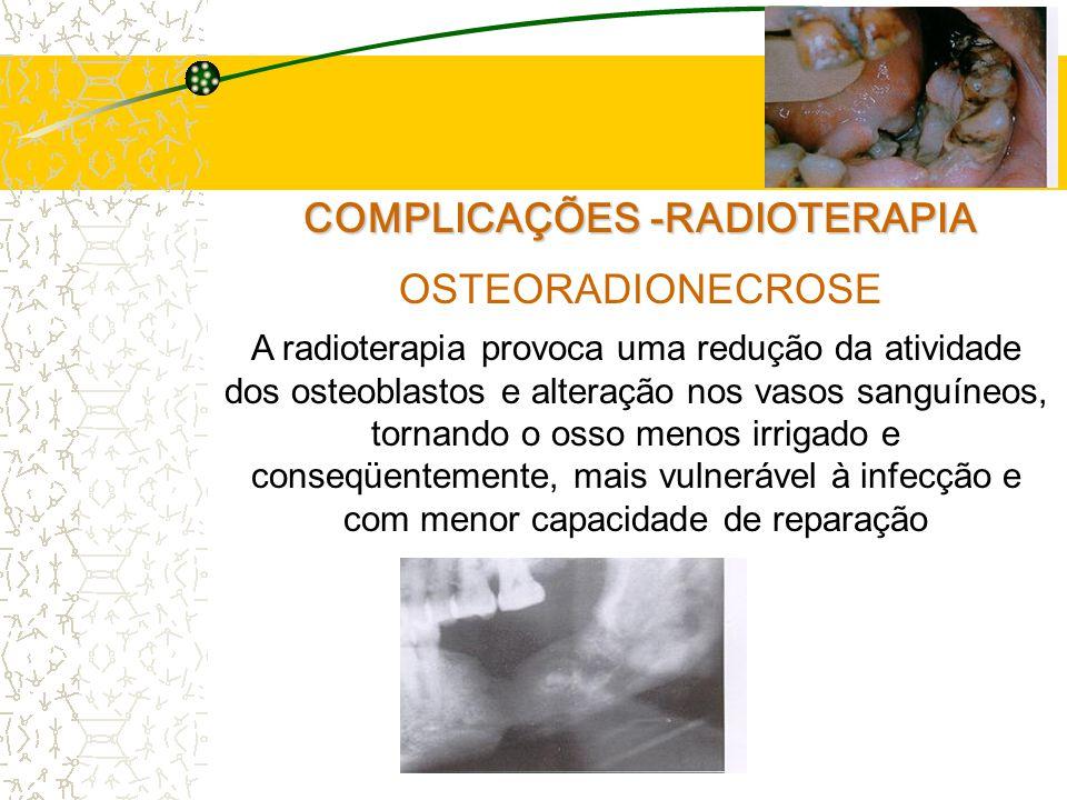 COMPLICAÇÕES -RADIOTERAPIA OSTEORADIONECROSE A radioterapia provoca uma redução da atividade dos osteoblastos e alteração nos vasos sanguíneos, tornando o osso menos irrigado e conseqüentemente, mais vulnerável à infecção e com menor capacidade de reparação