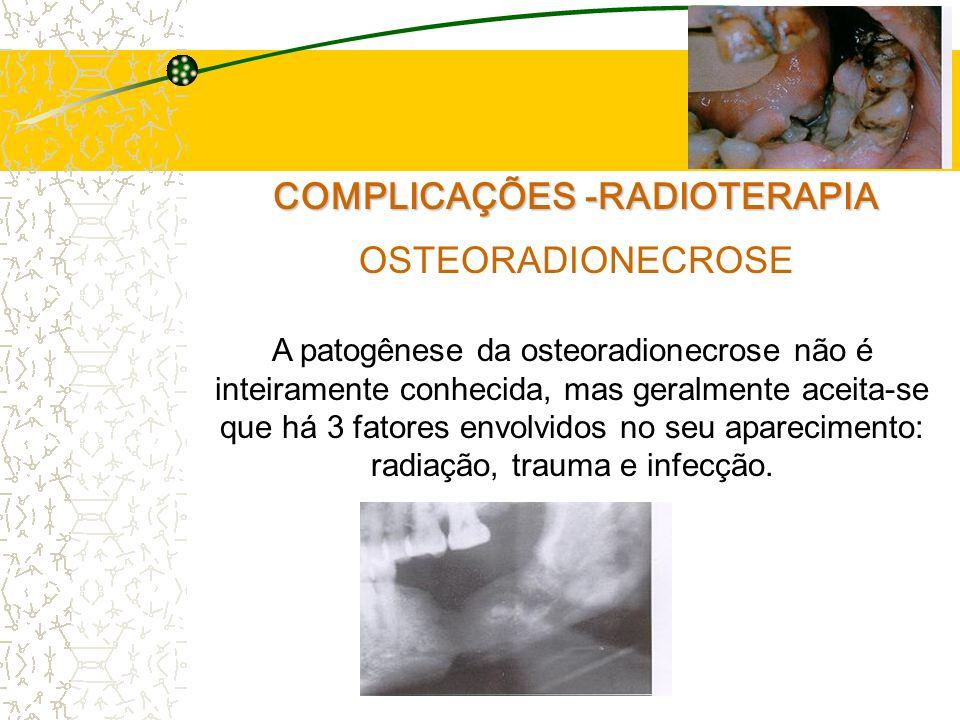 COMPLICAÇÕES -RADIOTERAPIA OSTEORADIONECROSE A patogênese da osteoradionecrose não é inteiramente conhecida, mas geralmente aceita-se que há 3 fatores envolvidos no seu aparecimento: radiação, trauma e infecção.