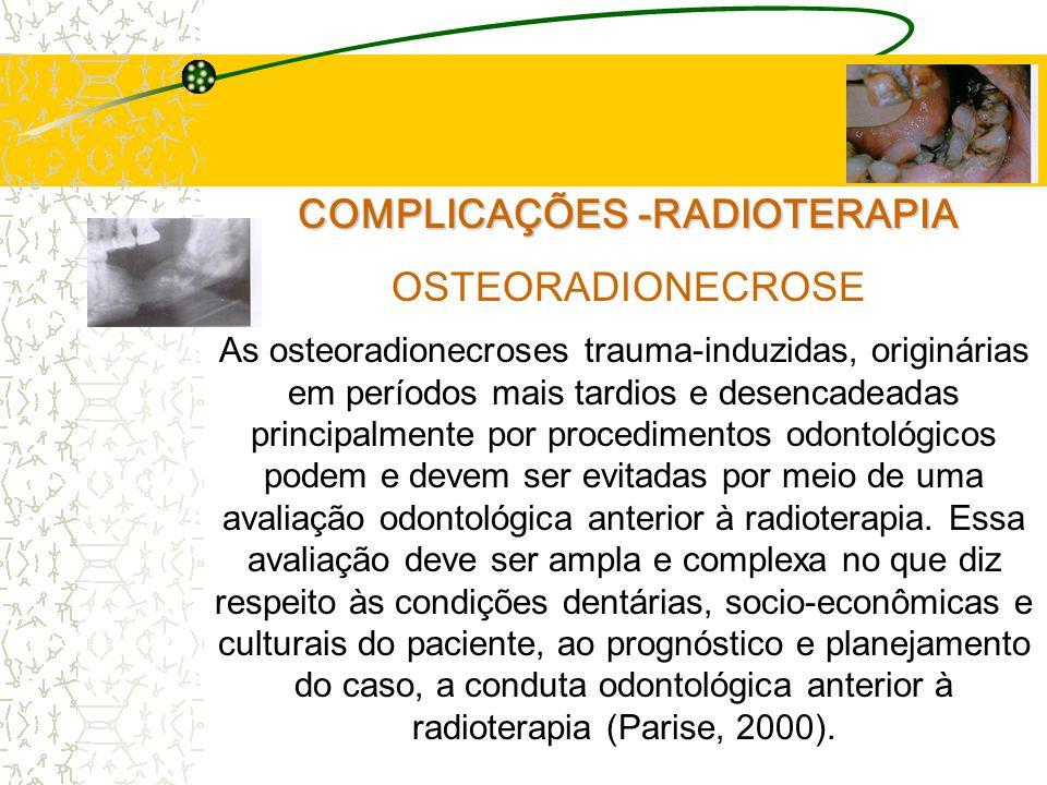 COMPLICAÇÕES -RADIOTERAPIA OSTEORADIONECROSE As osteoradionecroses trauma-induzidas, originárias em períodos mais tardios e desencadeadas principalmente por procedimentos odontológicos podem e devem ser evitadas por meio de uma avaliação odontológica anterior à radioterapia.