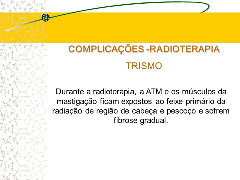 COMPLICAÇÕES -RADIOTERAPIA TRISMO Durante a radioterapia, a ATM e os músculos da mastigação ficam expostos ao feixe primário da radiação de região de cabeça e pescoço e sofrem fibrose gradual.