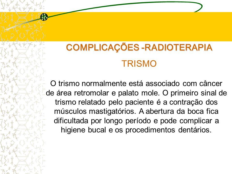 COMPLICAÇÕES -RADIOTERAPIA TRISMO O trismo normalmente está associado com câncer de área retromolar e palato mole.