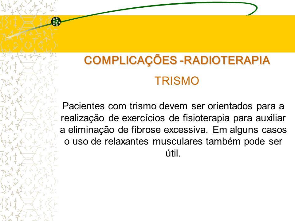 COMPLICAÇÕES -RADIOTERAPIA TRISMO Pacientes com trismo devem ser orientados para a realização de exercícios de fisioterapia para auxiliar a eliminação de fibrose excessiva.