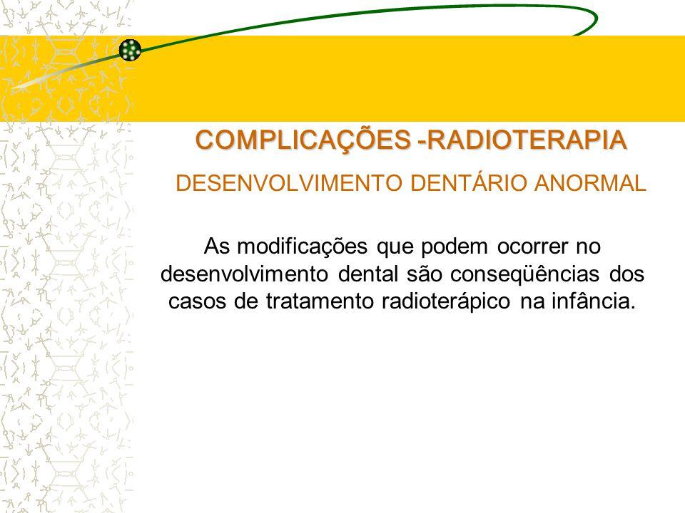 COMPLICAÇÕES -RADIOTERAPIA DESENVOLVIMENTO DENTÁRIO ANORMAL As modificações que podem ocorrer no desenvolvimento dental são conseqüências dos casos de tratamento radioterápico na infância.