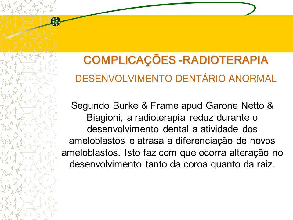 COMPLICAÇÕES -RADIOTERAPIA DESENVOLVIMENTO DENTÁRIO ANORMAL Segundo Burke & Frame apud Garone Netto & Biagioni, a radioterapia reduz durante o desenvolvimento dental a atividade dos ameloblastos e atrasa a diferenciação de novos ameloblastos.