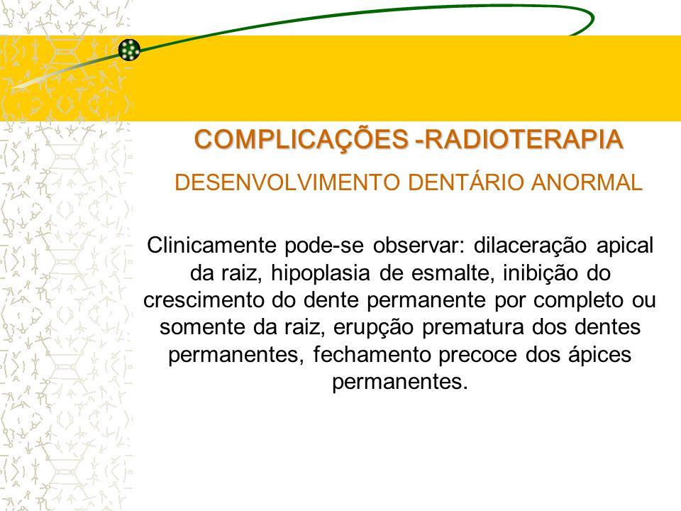 COMPLICAÇÕES -RADIOTERAPIA DESENVOLVIMENTO DENTÁRIO ANORMAL Clinicamente pode-se observar: dilaceração apical da raiz, hipoplasia de esmalte, inibição do crescimento do dente permanente por completo ou somente da raiz, erupção prematura dos dentes permanentes, fechamento precoce dos ápices permanentes.