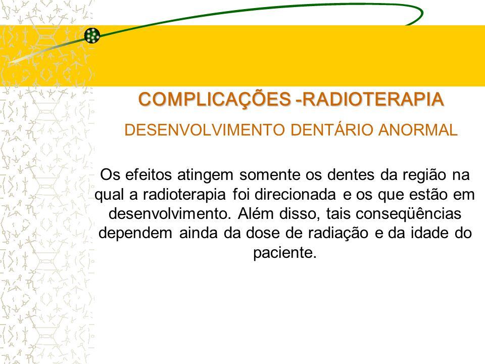 COMPLICAÇÕES -RADIOTERAPIA DESENVOLVIMENTO DENTÁRIO ANORMAL Os efeitos atingem somente os dentes da região na qual a radioterapia foi direcionada e os que estão em desenvolvimento.