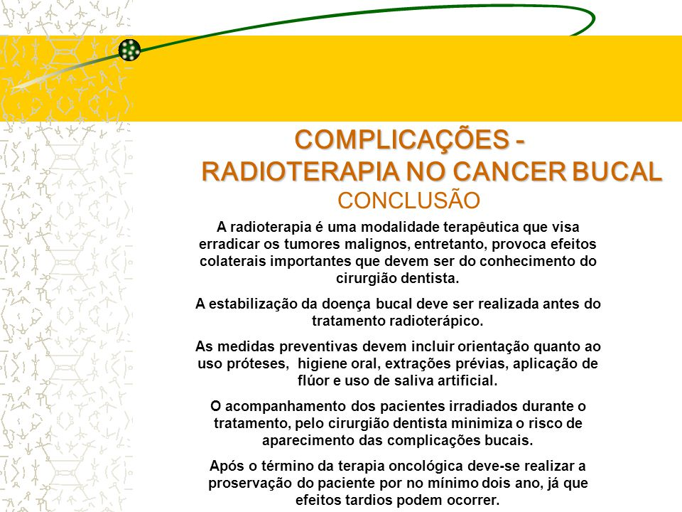 COMPLICAÇÕES - RADIOTERAPIA NO CANCER BUCAL RADIOTERAPIA NO CANCER BUCAL CONCLUSÃO A radioterapia é uma modalidade terapêutica que visa erradicar os tumores malignos, entretanto, provoca efeitos colaterais importantes que devem ser do conhecimento do cirurgião dentista.