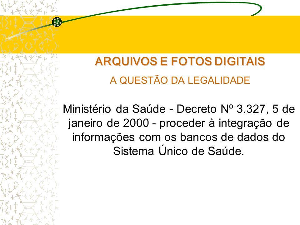 ARQUIVOS E FOTOS DIGITAIS A QUESTÃO DA LEGALIDADE Ministério da Saúde - Decreto Nº 3.327, 5 de janeiro de 2000 - proceder à integração de informações com os bancos de dados do Sistema Único de Saúde.