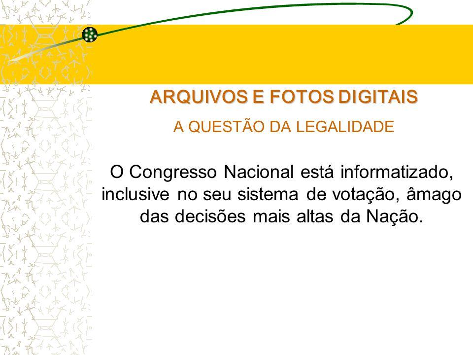 ARQUIVOS E FOTOS DIGITAIS A QUESTÃO DA LEGALIDADE O Congresso Nacional está informatizado, inclusive no seu sistema de votação, âmago das decisões mais altas da Nação.
