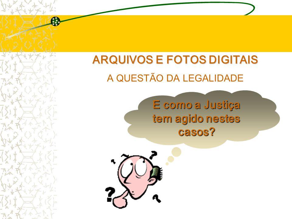 ARQUIVOS E FOTOS DIGITAIS A QUESTÃO DA LEGALIDADE E como a Justiça tem agido nestes casos?