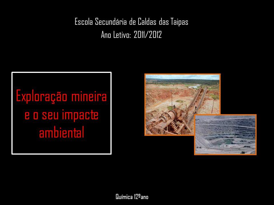 Exploração mineira e o seu impacte ambiental Escola Secundária de Caldas das Taipas Ano Letivo: 2011/2012 Química 12ºano