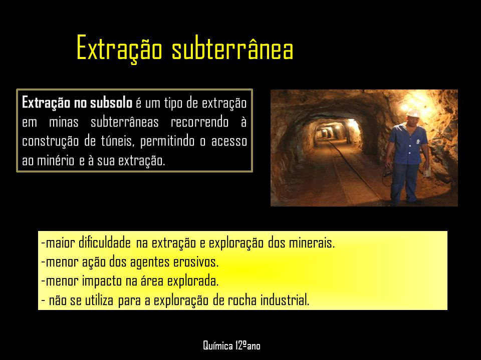 Extração subterrânea: -maior dificuldade na extração e exploração dos minerais. -menor ação dos agentes erosivos. -menor impacto na área explorada. -