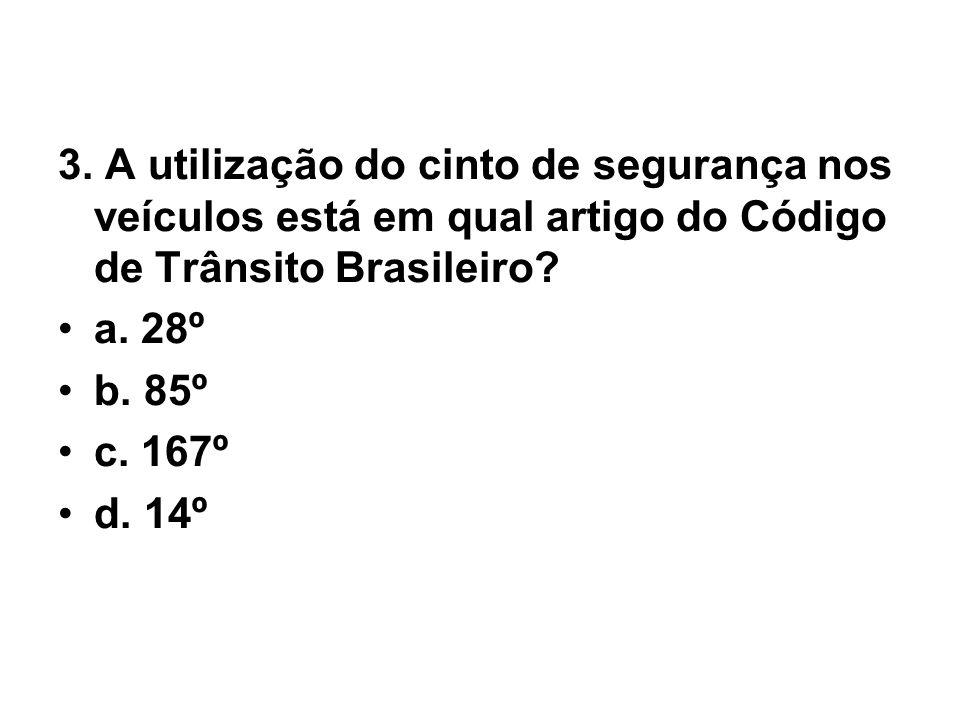 3. A utilização do cinto de segurança nos veículos está em qual artigo do Código de Trânsito Brasileiro? •a. 28º •b. 85º •c. 167º •d. 14º
